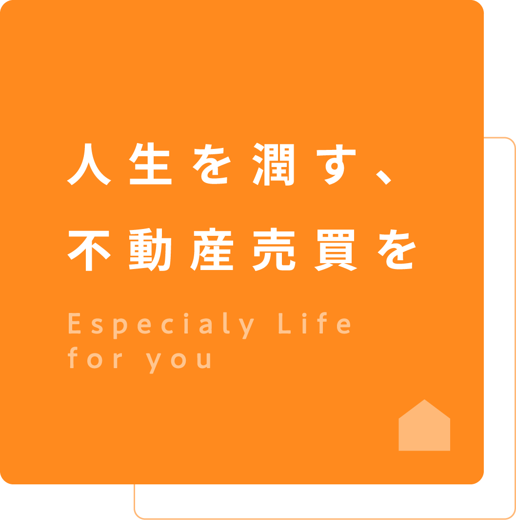人生を潤す、不動産売買をEspecialy Life for you